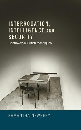 Interrogation, Intelligence and Security: Controversial British Techniques (Hardback)
