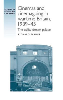 Cinemas and Cinemagoing in Wartime Britain, 1939-45: The Utility Dream Palace - Studies in Popular Culture (Hardback)