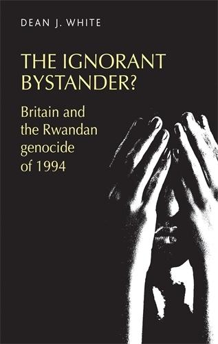 The Ignorant Bystander?: Britain and the Rwandan Genocide of 1994 (Hardback)