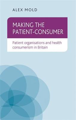Making the Patient-Consumer: Patient Organisations and Health Consumerism in Britain (Hardback)