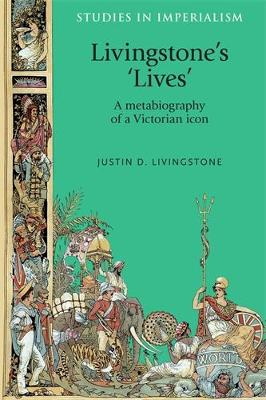 Livingstone's 'Lives': A Metabiography of a Victorian Icon - Studies in Imperialism (Hardback)