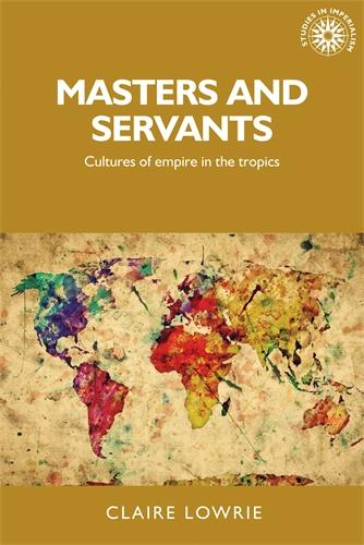 Masters and Servants: Cultures of Empire in the Tropics - Studies in Imperialism (Hardback)
