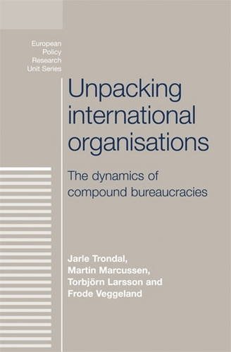 Unpacking International Organisations: The Dynamics of Compound Bureaucracies - European Politics (Paperback)