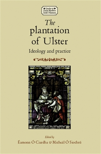 The Plantation of Ulster: Ideology and Practice - Studies in Early Modern Irish History (Paperback)