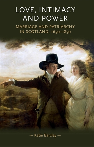 Love, Intimacy and Power: Marriage and Patriarchy in Scotland, 1650-1850 - Gender in History (Paperback)