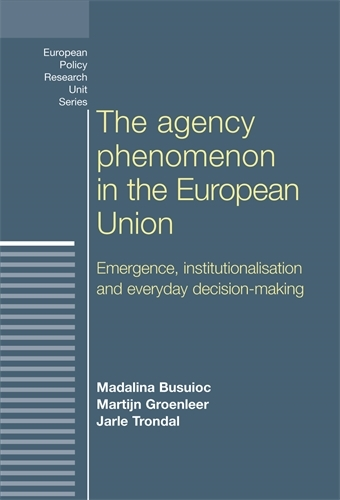 The Agency Phenomenon in the European Union: Emergence, Institutionalisation and Everyday Decision-Making - European Politics (Paperback)