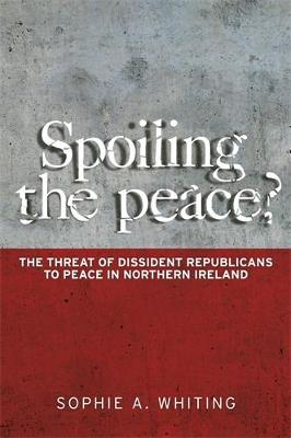 Spoiling the Peace?: The Threat of Dissident Republicans to Peace in Northern Ireland (Hardback)