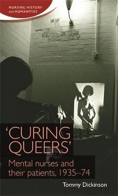 'Curing Queers': Mental Nurses and Their Patients, 1935-74 - Nursing History and Humanities (Hardback)