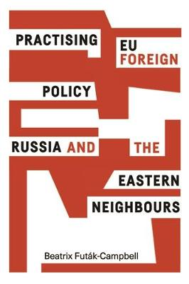Practising Eu Foreign Policy: Russia and the Eastern Neighbours (Hardback)
