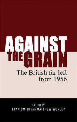 Against the Grain: The British Far Left from 1956 (Hardback)
