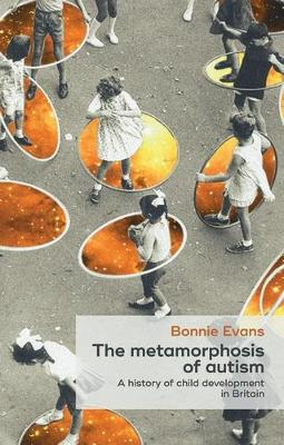 The Metamorphosis of Autism: A History of Child Development in Britain - Social Histories of Medicine (Hardback)