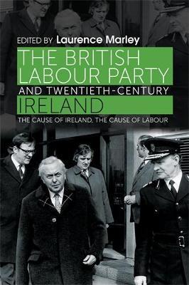 The British Labour Party and Twentieth-Century Ireland: The Cause of Ireland, the Cause of Labour (Hardback)