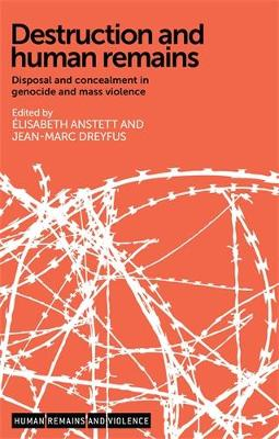 Destruction and Human Remains: Disposal and Concealment in Genocide and Mass Violence - Human Remains and Violence (Hardback)
