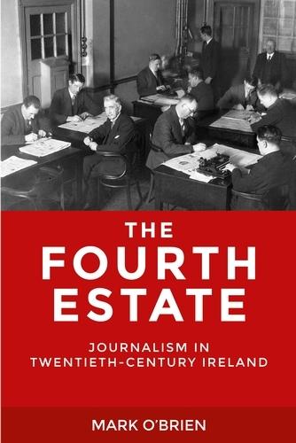 The Fourth Estate: Journalism in Twentieth-Century Ireland (Hardback)