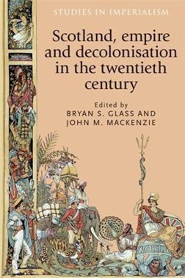 Scotland, Empire and Decolonisation in the Twentieth Century - Studies in Imperialism (Hardback)