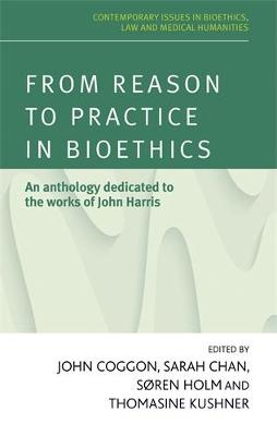 From Reason to Practice in Bioethics: An Anthology Dedicated to the Works of John Harris - Contemporary Issues in Bioethics (Hardback)
