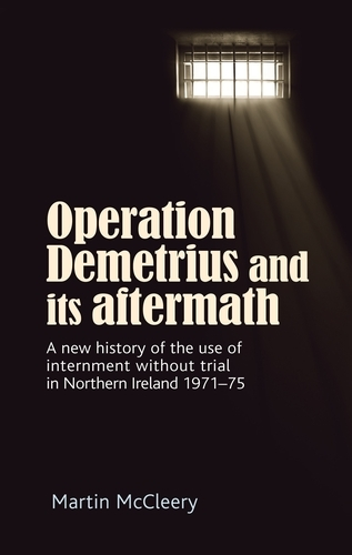Operation Demetrius and its Aftermath: A New History of the Use of Internment without Trial in Northern Ireland 1971-75 (Hardback)