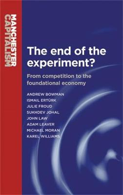 The End of the Experiment?: From Competition to the Foundational Economy - Manchester Capitalism (Paperback)