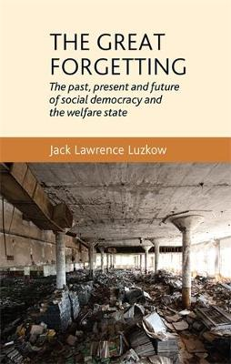 The Great Forgetting: The Past, Present and Future of Social Democracy and the Welfare State (Hardback)