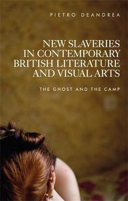 New Slaveries in Contemporary British Literature and Visual Arts: The Ghost and the Camp (Hardback)