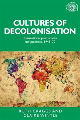 Cultures of Decolonisation: Transnational Productions and Practices, 1945-70 - Studies in Imperialism (Hardback)