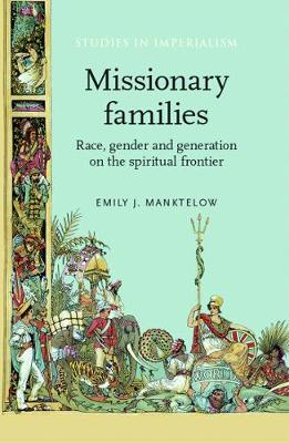 Missionary Families: Race, Gender and Generation on the Spiritual Frontier - Studies in Imperialism (Paperback)