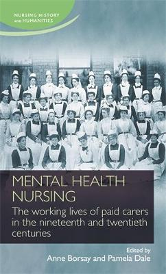 Mental Health Nursing: The Working Lives of Paid Carers in the Nineteenth and Twentieth Centuries - Nursing History and Humanities (Hardback)
