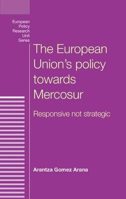 The European Union's Policy Towards Mercosur: Responsive Not Strategic - European Policy Research Unit (Hardback)