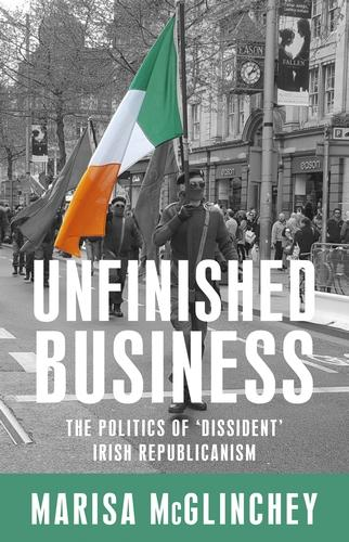Unfinished Business: The Politics of 'Dissident' Irish Republicanism (Paperback)