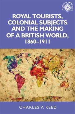 Royal Tourists, Colonial Subjects and the Making of a British World, 1860-1911 - Studies in Imperialism (Hardback)