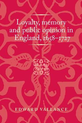 Loyalty, Memory and Public Opinion in England, 1658-1727 - Politics, Culture and Society in Early Modern Britain (Hardback)