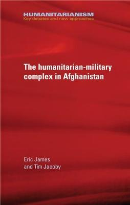 The Military-Humanitarian Complex in Afghanistan - Humanitarianism: Key Debates and New Approaches (Hardback)