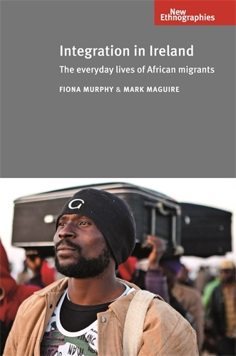 Integration in Ireland: The Everyday Lives of African Migrants - New Ethnographies (Paperback)
