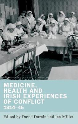 Medicine, Health and Irish Experiences of Conflict, 1914-45 (Hardback)