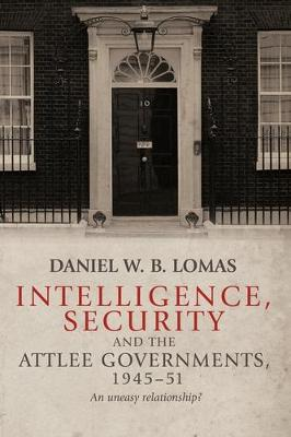 Intelligence, Security and the Attlee Governments, 1945-51: An Uneasy Relationship? (Hardback)