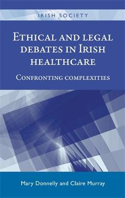 Ethical and Legal Debates in Irish Healthcare: Confronting Complexities - Irish Society (Hardback)