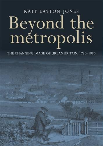 Beyond the Metropolis: The Changing Image of Urban Britain, 1780-1880 (Hardback)