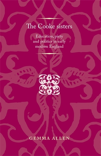 The Cooke Sisters: Education, Piety and Politics in Early Modern England - Politics, Culture and Society in Early Modern Britain (Paperback)