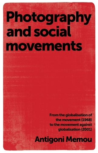 Photography and Social Movements: From the Globalisation of the Movement (1968) to the Movement Against Globalisation (2001) (Paperback)
