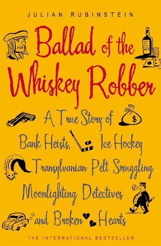 Ballad of the Whiskey Robber: A True Story of Bank Heists, Ice Hockey, Transylvanian Pelt Smuggling, Moonlighting Detectives, and Broken Hearts (Paperback)