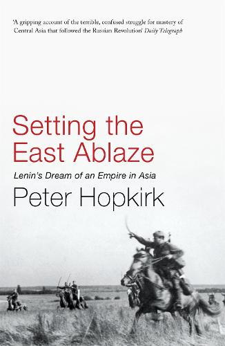 Setting the East Ablaze: Lenin's Dream of an Empire in Asia (Paperback)