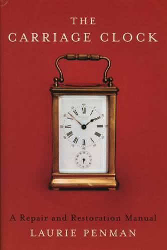 The Carriage Clock: A Repair and Restoration Manual (Hardback)
