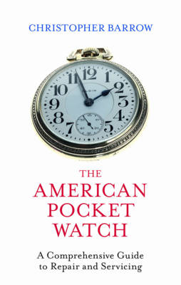 The American Pocket Watch: A Comprehensive Guide to Repair and Servicing (Hardback)