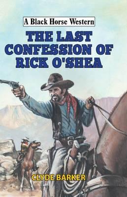 The Last Confession of Rick O'Shea - A Black Horse Western (Hardback)