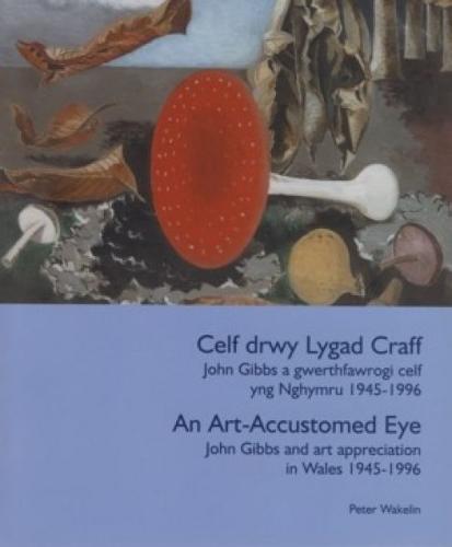Celf Drwy Lygad Craff/ An Art Accustomed Eye: John Gibbs a Gwerthfawrogi Celf Yng Nghymru 1945 - 1996/ John Gibbs and Art Appreciation in Wales 1945 - 1996 (Paperback)