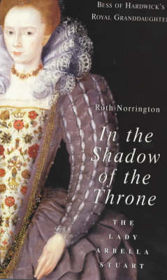 In the Shadow of the Throne: The Lady Arbella Stuart (Paperback)