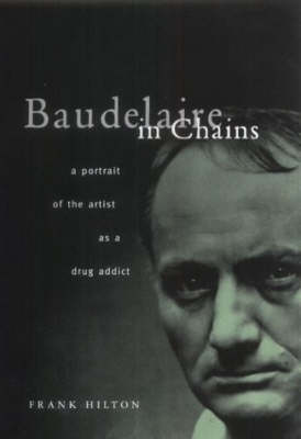Baudelaire in Chains: A Portrait of the Artist as a Drug Addict (Hardback)