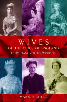 Wives of the Kings of England: From Hanover to Windsor (Hardback)