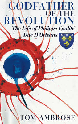 Godfather of the Revolution: The Life of Philippe Egalite, Duc, d'Orleans (Paperback)