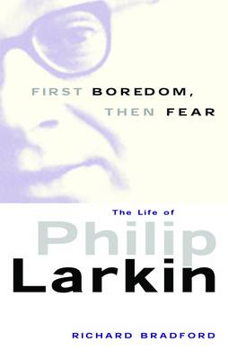 First Boredom, Then Fear: The Life of Philip Larkin (Paperback)